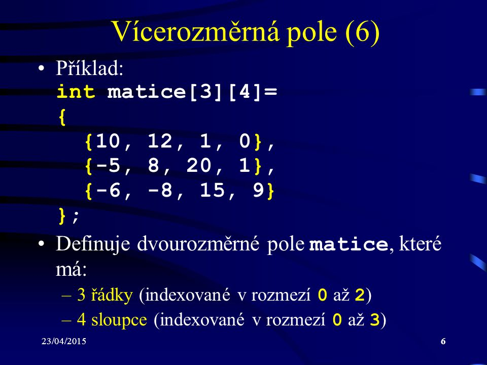 Vícerozměrná pole (6) Příklad: int matice[3][4]= { {10, 12, 1, 0}, {-5, 8, 20, 1}, {-6, -8, 15, 9} };